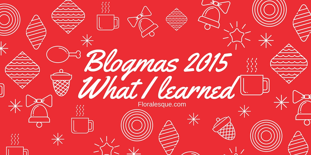 Blogmas 2015 What I learned Floralesque